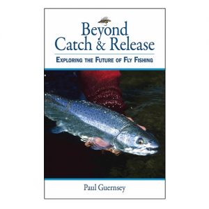 Beyond Catch & Release Exploring the Future of Fly Fishing, By Paul Guernsey
