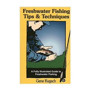 Freshwater Fishing Tips & Techniques A Fully Illustrated Guide to Freshwater Fishing, By Gene Kugach