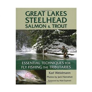 Great Lakes Steelhead, Salmon & Trout Essential Techniques for Fly Fishing the Tributaries, By Karl Weixlmann