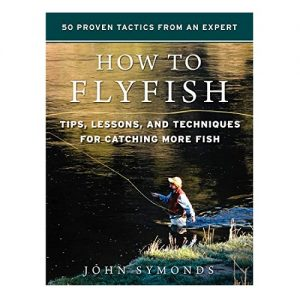 How to Flyfish Tips, Lessons, and Techniques for Catching More Fish, By John Symonds
