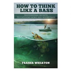How to think like a Bass Professional Secrets to Catching More and Bigger Bass, By Fraser Wheaton