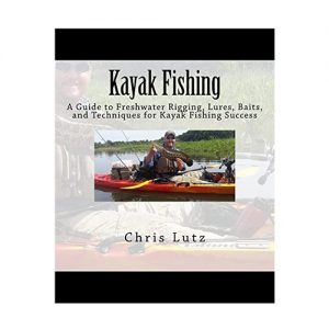 Kayak Fishing A Guide to Freshwater Rigging, Lures, Baits, and Techniques for Kayak Fishing Success, By Chris Lutz
