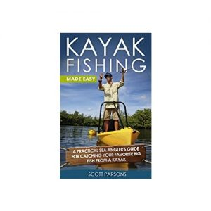 Kayak Fishing A Practical Sea Angler's Guide for Catching Your Favorite Big Fish from a Kayak, By Scott Parsons