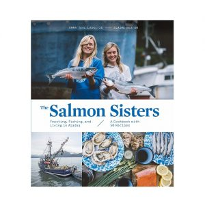 The Salmon Sisters Feasting, Fishing, and Living in Alaska A Cookbook with 50 Recipes, By Emma Teal Laukitis Et Al