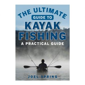 The Ultimate Guide to Kayak Fishing A Practical Guide, ByJoel Spring