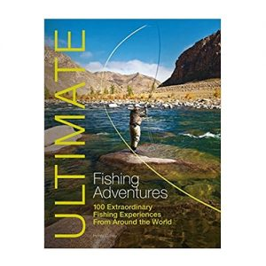 Ultimate Fishing Adventures 100 Extraordinary Fishing Experiences From Around the World (Ultimate Adventures)